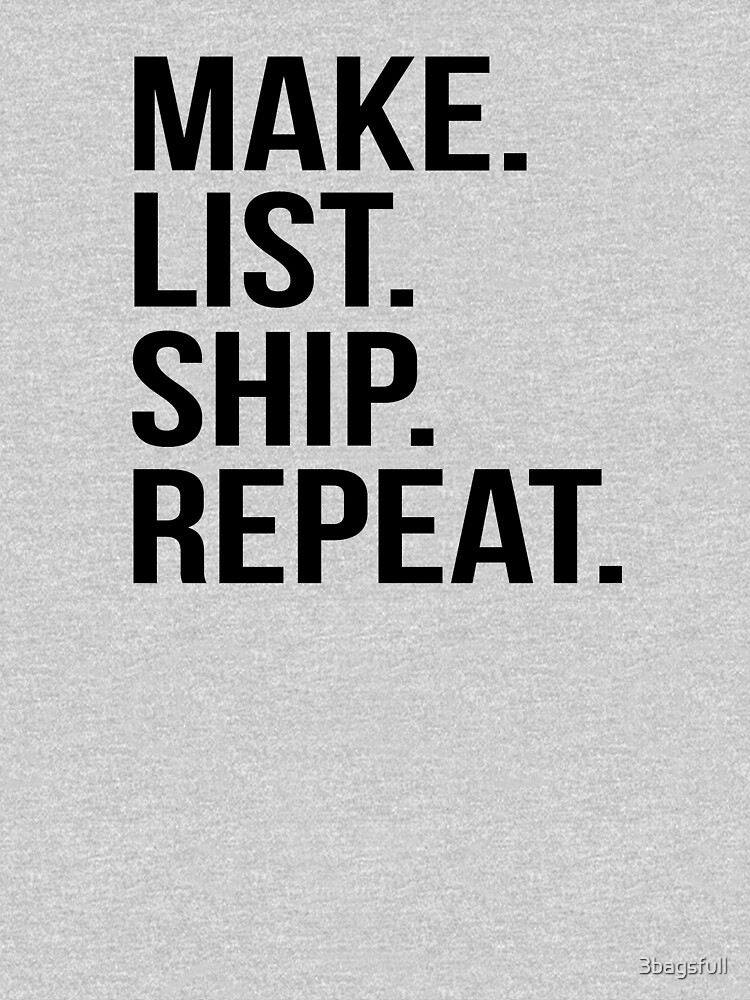 Make List Ship Repeat by 3bagsfull