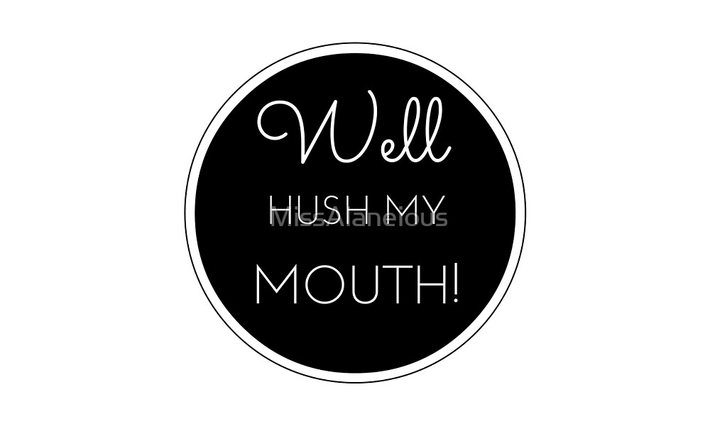 Well Hush My Mouth! by MissAlaneious