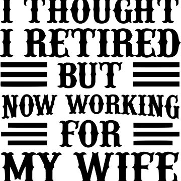 Men's I Thought I Retired But Now Working For My Wife B by felicicilife