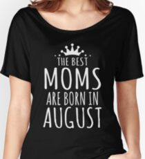 THE BEST MOMS ARE BORN IN AUGUST Women's Relaxed Fit T-Shirt