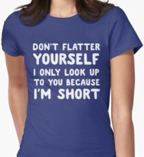 Don't flatter yourself. I only look up to you because I'm short Women's Fitted T-Shirt