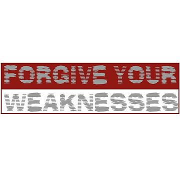 Forgive Your Weaknesses by artwithmeaning
