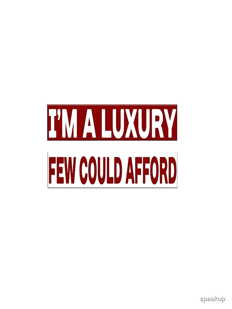 I'm A Luxury Few Could Afford by speakup