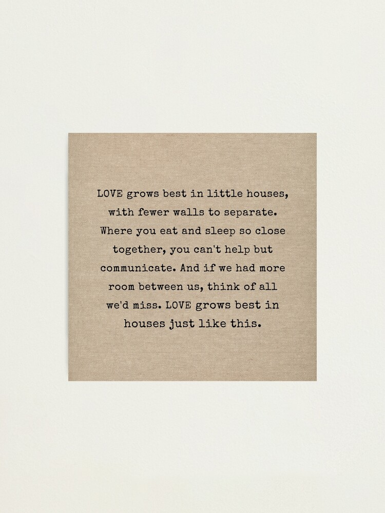Love Grows Best In Little Houses Photographic Print By