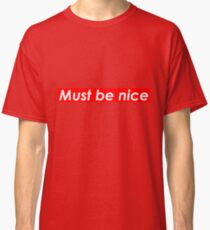 Must be nice Classic T-Shirt