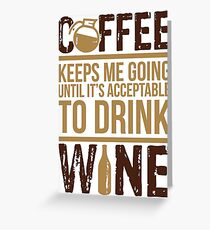 Coffee keeps me going until it's acceptable to drink wine Greeting Card