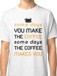 Some days you make the coffee, some days the coffee makes you Classic T-Shirt