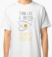 Think Like a Proton, Always Positive :) Classic T-Shirt