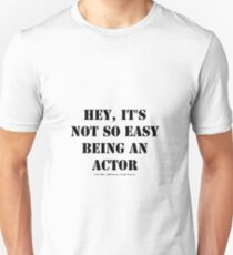Hey, It's Not So Easy Being An Actor - Black Text T-Shirt
