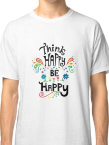 Think Happy Be Happy Classic T-Shirt