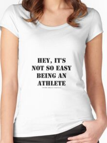 Hey, It's Not So Easy Being An Athlete - Black Text Women's Fitted Scoop T-Shirt