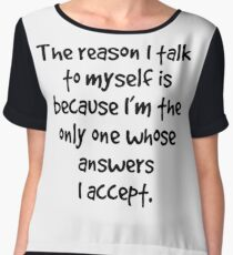 The reason I talk to myself is because I'm the only one whose answers I accept Chiffon Top