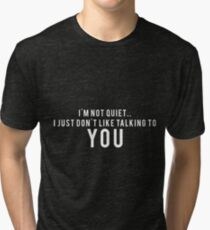 I'm not quiet.. I just don't like talking to YOU Tri-blend T-Shirt