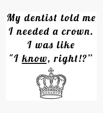 """My dentist told me I needed a crown. I was like """"I know, right!?"""" Photographic Print"""