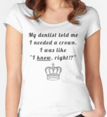 """My dentist told me I needed a crown. I was like """"I know, right!?"""" Women's Fitted Scoop T-Shirt"""