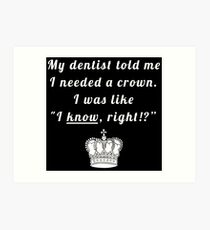 "My dentist told me I needed a crown. I was like ""I know, right!?"" Art Print"