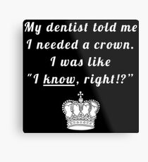 "My dentist told me I needed a crown. I was like ""I know, right!?"" Metal Print"
