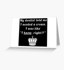 "My dentist told me I needed a crown. I was like ""I know, right!?"" Greeting Card"