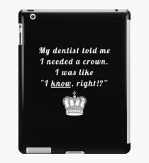"""My dentist told me I needed a crown. I was like """"I know, right!?"""" iPad Case/Skin"""