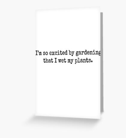 I'm so excited by gardening that I wet my plants. Greeting Card