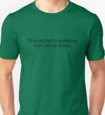 I'm so excited by gardening that I wet my plants. Unisex T-Shirt