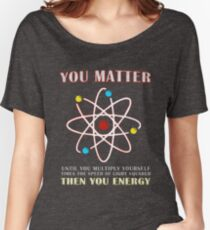 You Matter Than You Energy Funny Science Geek Quote Women's Relaxed Fit T-Shirt
