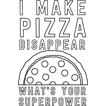 I make pizza disappear. What's your superpower? by contoured