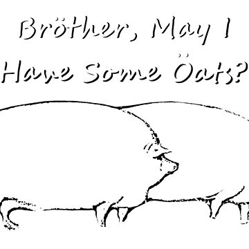 Brother, May I have Some Oats? Black & White Outline by QUAZZIMODO619