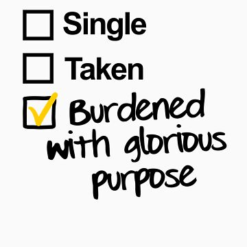 Single, Taken, Burdened with Glorious Purpose by RavenMontoya