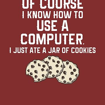 Of Course I Know How To Use a Computer, I Just Ate a Jar Of Cookies... by marinn