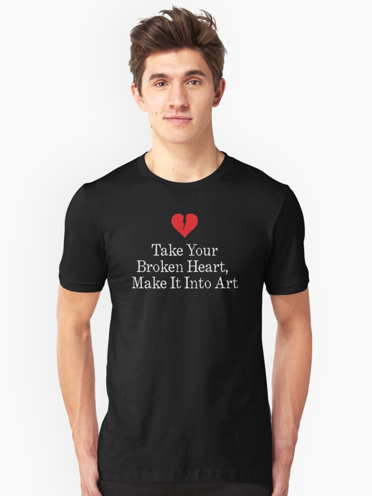 Take Your Broken Heart, Make It Into Art Unisex T-Shirt Front