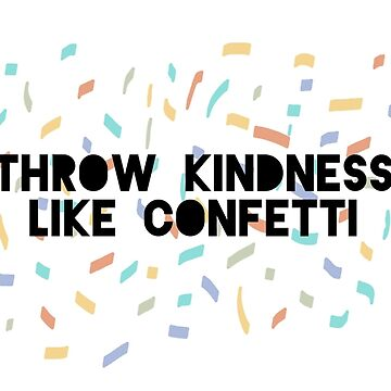 Throw Kindness Like Confetti by meghmc