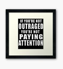 If You're Not Outraged You're Not Paying Attention Framed Print