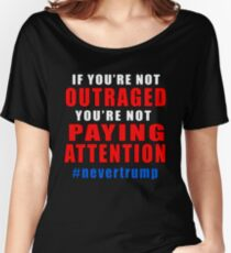 If You're Not Outraged NEVER TRUMP Women's Relaxed Fit T-Shirt
