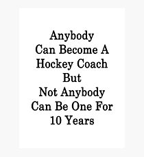 Anybody Can Become A Hockey Coach But Not Anybody Can Be One For 10 Years  Photographic Print