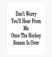 Don't Worry You'll Hear From Me Once The Hockey Season Is Over Photographic Print
