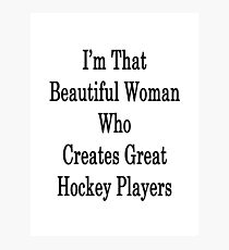 I'm That Beautiful Woman Who Creates Great Hockey Players  Photographic Print