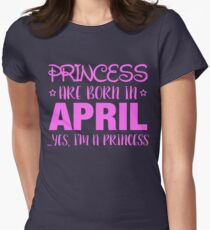 Princesses Are Born In APRIL Yes I Am A Princess Womens Fitted T-Shirt