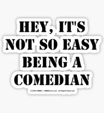 Hey, It's Not So Easy Being A Comedian - Black Text Sticker
