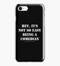 Hey, It's Not So Easy Being A Comedian - White Text iPhone Case/Skin