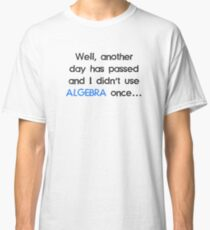 Didn't Use Algebra Once Today Classic T-Shirt