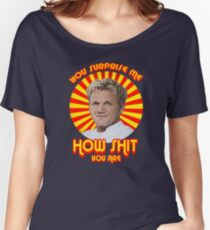 Gordon Ramsay -You Surprise Me.. Women's Relaxed Fit T-Shirt