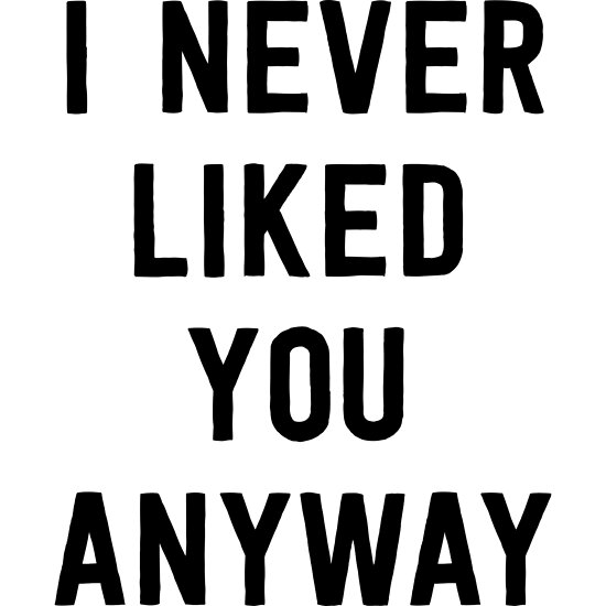 I Never Liked You Anyway Posters By Mania Redbubble