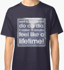 Want to live forever? Do cardio. - Fitness Humor Joke Message Print Classic T-Shirt