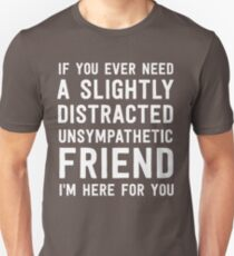 If you ever need a slightly distracted unsympathetic friend I'm here for you Unisex T-Shirt