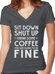 Sit down shut up. Drink some coffee you are going to be fine Women's Fitted V-Neck T-Shirt