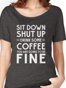 Sit down shut up. Drink some coffee you are going to be fine Women's Relaxed Fit T-Shirt