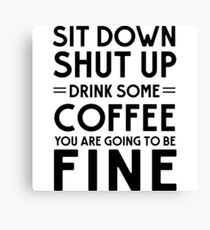 Sit down shut up. Drink some coffee you are going to be fine Canvas Print
