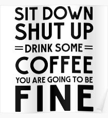 Sit down shut up. Drink some coffee you are going to be fine Poster