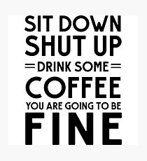 Sit down shut up. Drink some coffee you are going to be fine Photographic Print